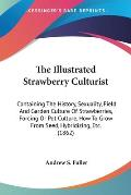 The Illustrated Strawberry Culturist: Containing the History, Sexuality, Field and Garden Culture of Strawberries, Forcing or Pot Culture, How to Grow