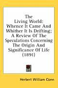 The Living World: Whence It Came and Whither It Is Drifting; A Review of the Speculations Concerning the Origin and Significance of Life