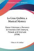 La Gran Quibira, a Musical Mystery: Opera Historique, a Romanza in Five Acts with Overture, Prelude and Interlude (1904)