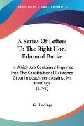 A   Series of Letters to the Right Hon. Edmund Burke: In Which Are Contained Inquiries Into the Constitutional Existence of an Impeachment Against Mr.