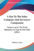 A Key to the Solar Compass and Surveyors Companion: Comprising All the Rules Necessary for Use in the Field (1881)