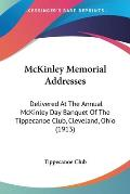 McKinley Memorial Addresses: Delivered at the Annual McKinley Day Banquet of the Tippecanoe Club, Cleveland, Ohio (1913)