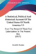 A   Statistical, Political and Historical Account of the United States of North America V3: From the Period of Their First Colonization to the Present