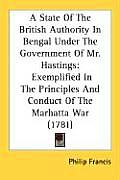 A   State of the British Authority in Bengal Under the Government of Mr. Hastings: Exemplified in the Principles and Conduct of the Marhatta War (1781