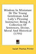 Wisdom in Miniature or the Young Gentleman and Lady's Pleasing Instructor; Being a Collection of Sentences, Divine, Moral and Historical (1795)