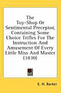 The Toy-Shop or Sentimental Preceptor, Containing Some Choice Trifles for the Instruction and Amusement of Every Little Miss and Master (1830)