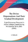 The Divine Dispensations and Their Gradual Development: Eight Discourses Preached in Huron College Chapel During Michaelmas Term, 1865 (1866)