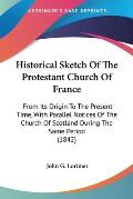 Historical Sketch of the Protestant Church of France: From Its Origin to the Present Time, with Parallel Notices of the Church of Scotland During the