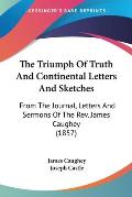 The Triumph of Truth and Continental Letters and Sketches: From the Journal, Letters and Sermons of the REV. James Caughey (1857)