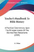 Teacher's Handbook to Bible History: A Practical Commentary Upon the Principal Events of the Old and New Testaments (1905)