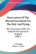 Reservation of the Blessed Sacrament for the Sick and Dying: Not Inconsistent with the Order of the Church of England (1887)