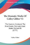 The Dramatic Works of Colley Cibber V2: The Careless Husband; The Rival Fools; The Lady's Last Stake; Richard III (1777)