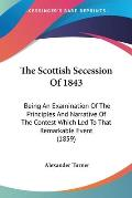 The Scottish Secession of 1843: Being an Examination of the Principles and Narrative of the Contest Which Led to That Remarkable Event (1859)