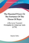 The Haunted Priory or the Fortunes of the House of Rayo: A Romance Founded Principally on Historical Facts (1796)