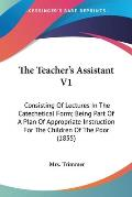 The Teacher's Assistant V1: Consisting of Lectures in the Catechetical Form; Being Part of a Plan of Appropriate Instruction for the Children of t