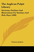 The Anglican Pulpit Library: Sermons, Outlines and Illustrations for Sundays and Holy Days (1900)