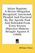 Infant Baptism: A Divine Obligation Recognized, Sanctioned, Pleaded and Practiced by the Apostle Paul and Defended from Every Known Ob