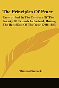The Principles of Peace: Exemplified in the Conduct of the Society of Friends in Ireland, During the Rebellion of the Year 1798 (1825)