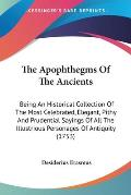 The Apophthegms of the Ancients: Being an Historical Collection of the Most Celebrated, Elegant, Pithy and Prudential Sayings of All the Illustrious P