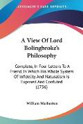 A   View of Lord Bolingbroke's Philosophy: Complete, in Four Letters to a Friend, in Which His Whole System of Infidelity and Naturalism Is Exposed an