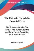 The Catholic Church in Colonial Days: The Thirteen Colonies, the Ottawa and Illinois Country, Louisiana, Florida, Texas, New Mexico and Arizona: 1521-