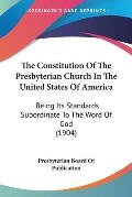 The Constitution of the Presbyterian Church in the United States of America: Being Its Standards Subordinate to the Word of God (1904)