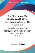 The Church and the Gentile World at the First Promulgation of the Gospel V2: Considerations on the Catholicity of the Church Soon After Her Birth (187