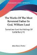The Works of the Most Reverend Father in God, William Laud: Sometime Lord Archbishop of Canterbury V5: Accounts of Province, Etc. (1853)