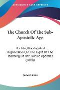 The Church of the Sub-Apostolic Age: Its Life, Worship and Organization, in the Light of the Teaching of the Twelve Apostles (1888)