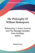 The Philosophy of William Shakespeare: Delineating in Seven Hundred and Fifty Passages Selected from His Plays (1863)