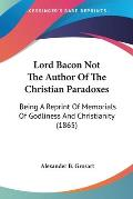 Lord Bacon Not the Author of the Christian Paradoxes: Being a Reprint of Memorials of Godliness and Christianity (1865)