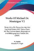 Works of Michael de Montaigne V2: Comprising His Essays, Journey Into Italy and Letters, with Notes from All the Commentators, Biographical and Biblio