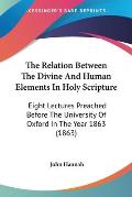 The Relation Between the Divine and Human Elements in Holy Scripture: Eight Lectures Preached Before the University of Oxford in the Year 1863 (1863)