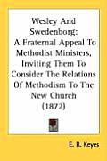 Wesley and Swedenborg: A Fraternal Appeal to Methodist Ministers, Inviting Them to Consider the Relations of Methodism to the New Church (187