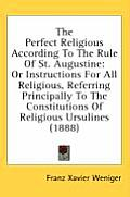 The Perfect Religious According to the Rule of St. Augustine: Or Instructions for All Religious, Referring Principally to the Constitutions of Religio