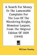 A Search for Money or the Lamentable Complaint for the Loss of the Wandering Knight, Monsieur Largent, from the Original Edition of 1609 (1840)