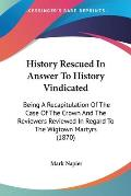 History Rescued in Answer to History Vindicated: Being a Recapitulation of the Case of the Crown and the Reviewers Reviewed in Regard to the Wigtown M