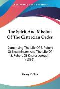 The Spirit and Mission of the Cistercian Order: Comprising the Life of S. Robert of Newminster, and the Life of S. Robert of Knaresborough (1866)