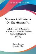 Sermons and Lectures on the Missions V1: A Collection of Sermons, Lectures and Sketches on the Catholic Missions (1918)