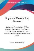 Dogmatic Canons and Decrees: Authorized Translations of the Dogmatic Decrees of the Council of Trent, the Decree on the Immaculate Conception and O