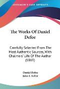 The Works of Daniel Defoe: Carefully Selected from the Most Authentic Sources, with Chalmers' Life of the Author (1869)