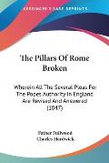 The Pillars of Rome Broken: Wherein All the Several Pleas for the Popes Authority in England Are Revised and Answered (1847)