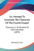 An Attempt to Ascertain the Character of the Fourth Gospel: Especially in Its Relation to the First Three (1870)