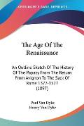 The Age of the Renaissance: An Outline Sketch of the History of the Papacy from the Return from Avignon to the Sack of Rome 1377-1527 (1897)