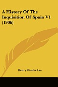 A History of the Inquisition of Spain V1 (1906)
