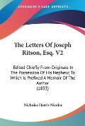The Letters of Joseph Ritson, Esq. V2: Edited Chiefly from Originals in the Possession of His Nephew; To Which Is Prefixed a Memoir of the Author (183