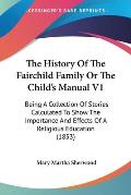 The History of the Fairchild Family or the Child's Manual V1: Being a Collection of Stories Calculated to Show the Importance and Effects of a Religio
