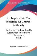An Inquiry Into the Principles of Church-Authority: Or Reasons for Recalling My Subscription to the Royal Supremacy (1854)