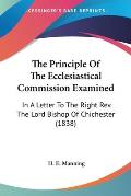 The Principle of the Ecclesiastical Commission Examined: In a Letter to the Right REV. the Lord Bishop of Chichester (1838)