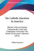 The Catholic Question in America: Whether a Roman Catholic Clergyman Be in Any Case Compellable to Disclose the Secrets of Auricular Confession (1813)